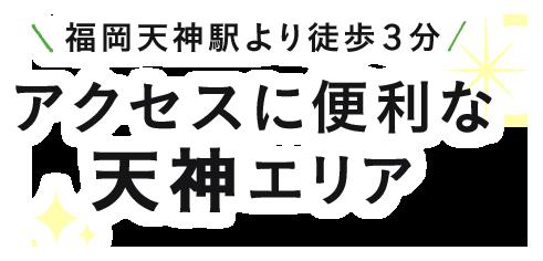 福岡天神駅より徒歩3分アクセスに便利な天神エリア